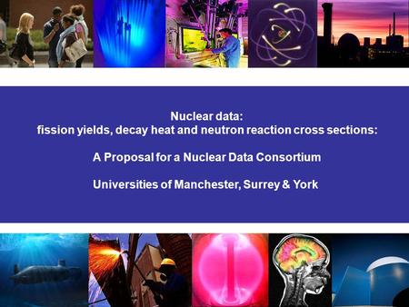 Nuclear data: fission yields, decay heat and neutron reaction cross sections: A Proposal for a Nuclear Data Consortium Universities of Manchester, Surrey.