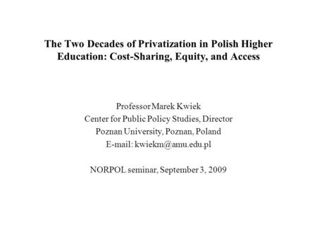 The Two Decades of Privatization in Polish Higher Education: Cost-Sharing, Equity, and Access Professor Marek Kwiek Center for Public Policy Studies, Director.