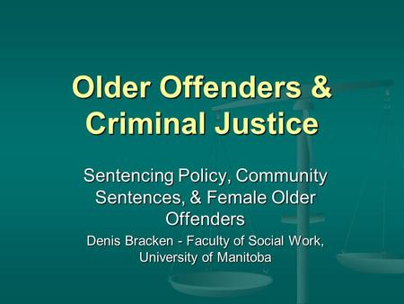 Older Offenders & Criminal Justice Sentencing Policy, Community Sentences, & Female Older Offenders Denis Bracken - Faculty of Social Work, University.