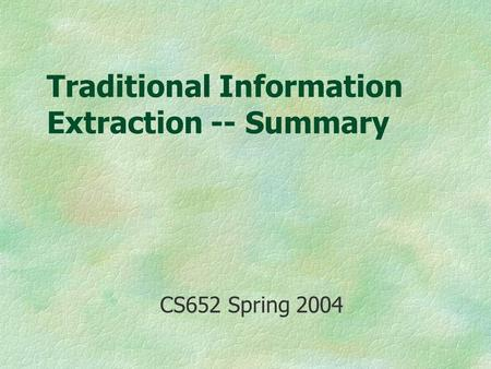 Traditional Information Extraction -- Summary CS652 Spring 2004.