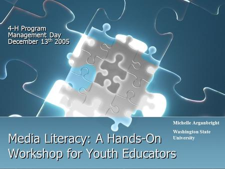 Media Literacy: A Hands-On Workshop for Youth Educators 4-H Program Management Day December 13 th 2005 Michelle Arganbright Washington State University.