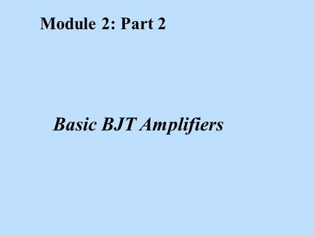 Module 2: Part 2 Basic BJT Amplifiers. Learning Objectives After studying this module, the reader should have the ability to: n Explain graphically the.