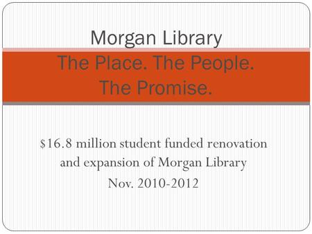 $16.8 million student funded renovation and expansion of Morgan Library Nov. 2010-2012 Morgan Library The Place. The People. The Promise.