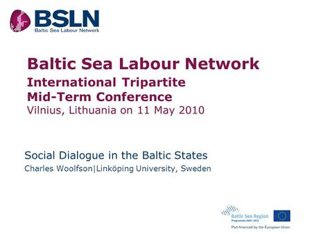 Baltic Sea Labour Network o International Tripartite Mid-Term Conference Vilnius, Lithuania on 11 May 2010 Social Dialogue in the Baltic States Charles.