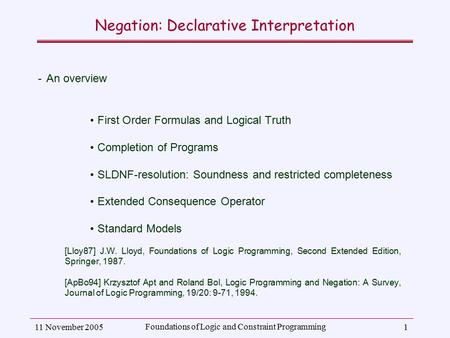 11 November 2005 Foundations of Logic and Constraint Programming 1 Negation: Declarative Interpretation ­An overview First Order Formulas and Logical Truth.