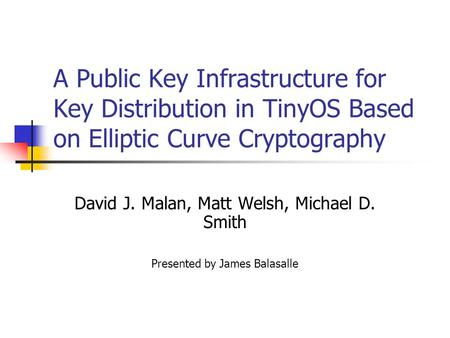 A Public Key Infrastructure for Key Distribution in TinyOS Based on Elliptic Curve Cryptography David J. Malan, Matt Welsh, Michael D. Smith Presented.