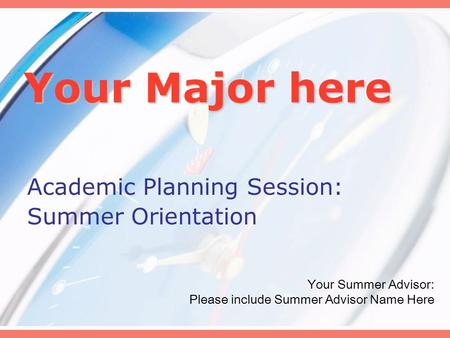 Your Major here Academic Planning Session: Summer Orientation Your Summer Advisor: Please include Summer Advisor Name Here.