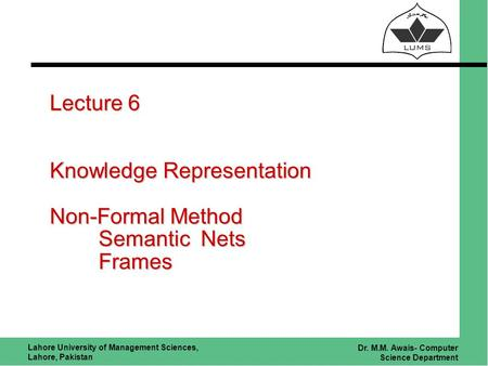 Lahore University of Management Sciences, Lahore, Pakistan Dr. M.M. Awais- Computer Science Department Lecture 6 Knowledge Representation Non-Formal Method.