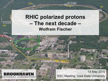 RHIC polarized protons – The next decade – Wolfram Fischer 14 May 2010 RSC Meeting, Iowa State University.