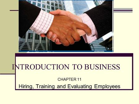 INTRODUCTION TO BUSINESS CHAPTER 11 Hiring, Training and Evaluating Employees.