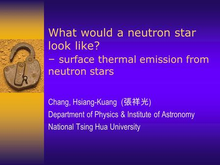 What would a neutron star look like? – surface thermal emission from neutron stars Chang, Hsiang-Kuang ( 張祥光 ) Department of Physics & Institute of Astronomy.
