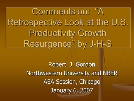 "Robert J. Gordon Northwestern University and NBER AEA Session, Chicago January 6, 2007 Comments on: ""A Retrospective Look at the U.S. Productivity Growth."