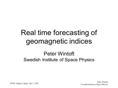 Peter Wintoft Swedish Institute of Space Physics IUGG, Sapporo, Japan, July 2, 2003 Real time forecasting of geomagnetic indices Peter Wintoft Swedish.