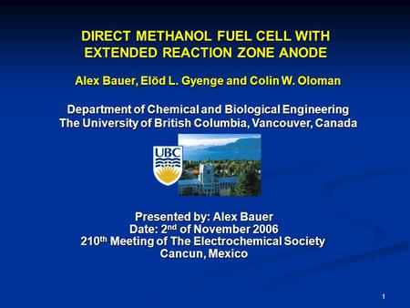 1 DIRECT METHANOL FUEL CELL WITH EXTENDED REACTION ZONE ANODE Alex Bauer, Elöd L. Gyenge and Colin W. Oloman Department of Chemical and Biological Engineering.