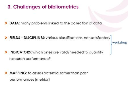 3. Challenges of bibliometrics DATA: many problems linked to the collection of data FIELDS – DISCIPLINES : various classifications, not satisfactory INDICATORS.