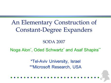 An Elementary Construction of Constant-Degree Expanders Noga Alon *, Oded Schwartz * and Asaf Shapira ** *Tel-Aviv University, Israel **Microsoft Research,