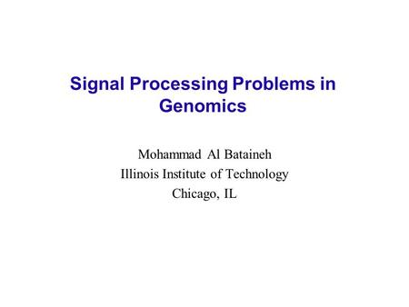 Signal Processing Problems in Genomics Mohammad Al Bataineh Illinois Institute of Technology Chicago, IL.