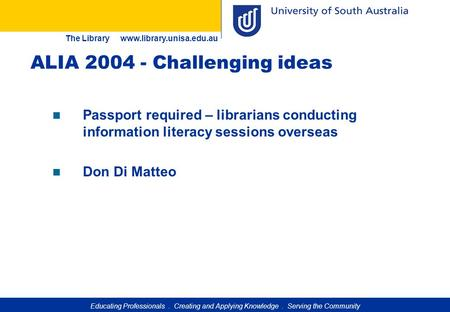 Educating Professionals. Creating and Applying Knowledge. Serving the Community The Library www.library.unisa.edu.au ALIA 2004 - Challenging ideas Passport.