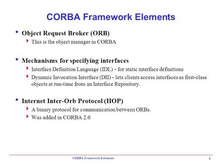 CORBA Framework Eelements 1 CORBA Framework Elements  Object Request Broker (ORB)  This is the object manager in CORBA  Mechanisms for specifying interfaces.