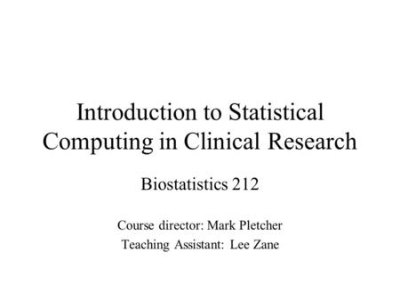 Introduction to Statistical Computing in Clinical Research Biostatistics 212 Course director: Mark Pletcher Teaching Assistant: Lee Zane.