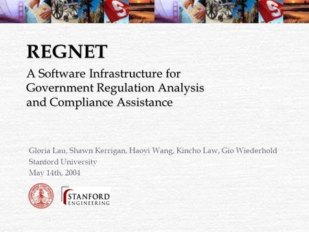 REGNET Gloria Lau, Shawn Kerrigan, Haoyi Wang, Kincho Law, Gio Wiederhold Stanford University May 14th, 2004 A Software Infrastructure for Government Regulation.
