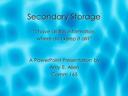 "Secondary Storage ""I have all this information, where do I keep it all?"" A PowerPoint Presentation by Amy E. Allen Comm 165 ""I have all this information,"