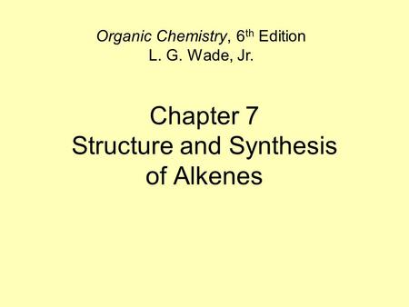 Chapter 7 Structure and Synthesis of Alkenes Organic Chemistry, 6 th Edition L. G. Wade, Jr.