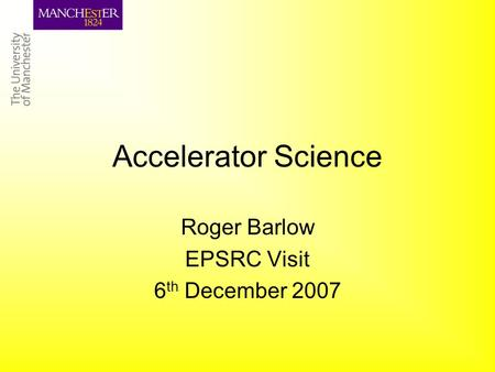 Accelerator Science Roger Barlow EPSRC Visit 6 th December 2007.