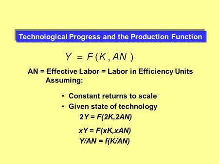 Technological Progress and the Production Function AN = Effective Labor = Labor in Efficiency Units Assuming: Constant returns to scale Given state of.