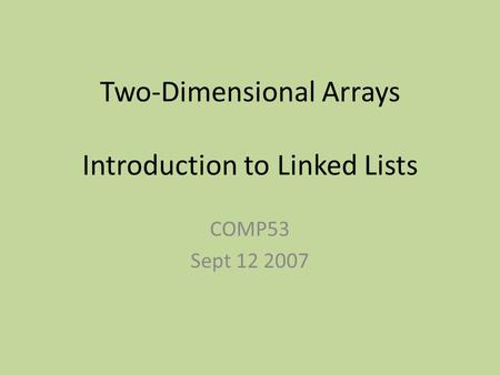 Two-Dimensional Arrays Introduction to Linked Lists COMP53 Sept 12 2007.