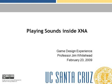Playing Sounds inside XNA Game Design Experience Professor Jim Whitehead February 23, 2009 Creative Commons Attribution 3.0 creativecommons.org/licenses/by/3.0.