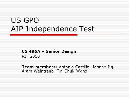 US GPO AIP Independence Test CS 496A – Senior Design Fall 2010 Team members: Antonio Castillo, Johnny Ng, Aram Weintraub, Tin-Shuk Wong.