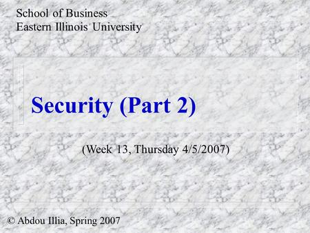 Security (Part 2) School of Business Eastern Illinois University © Abdou Illia, Spring 2007 (Week 13, Thursday 4/5/2007)