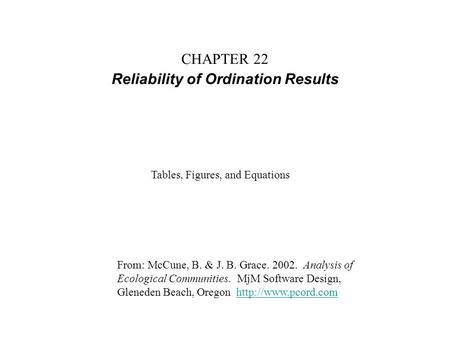 CHAPTER 22 Reliability of Ordination Results From: McCune, B. & J. B. Grace. 2002. Analysis of Ecological Communities. MjM Software Design, Gleneden Beach,