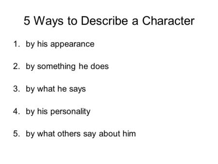 5 Ways to Describe a Character 1.by his appearance 2.by something he does 3.by what he says 4.by his personality 5.by what others say about him.