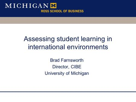 Brad Farnsworth Director, CIBE University of Michigan Assessing student learning in international environments.