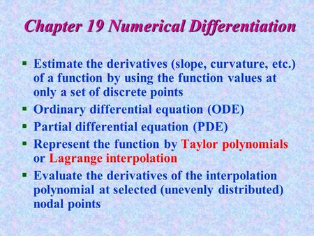 Chapter 19 Numerical Differentiation §Estimate the derivatives (slope, curvature, etc.) of a function by using the function values at only a set of discrete.