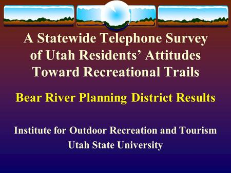 A Statewide Telephone Survey of Utah Residents' Attitudes Toward Recreational Trails Bear River Planning District Results Institute for Outdoor Recreation.
