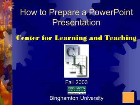How to Prepare a PowerPoint Presentation Center for Learning and Teaching Fall 2003 Binghamton University.
