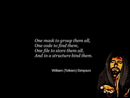 One mask to group them all, One code to find them, One file to store them all, And in a structure bind them. William (Tolkien) Simpson m.