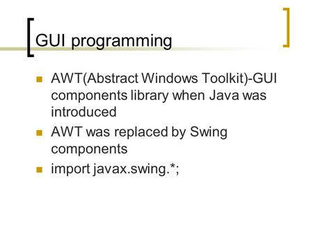 GUI programming AWT(Abstract Windows Toolkit)-GUI components library when Java was introduced AWT was replaced by Swing components import javax.swing.*;