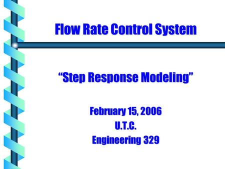 "Flow Rate Control System ""Step Response Modeling"" February 15, 2006 U.T.C. Engineering 329."