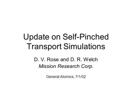 Update on Self-Pinched Transport Simulations D. V. Rose and D. R. Welch Mission Research Corp. General Atomics, 7/1/02.