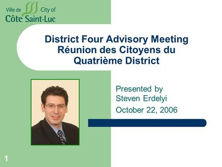 1 District Four Advisory Meeting Réunion des Citoyens du Quatrième District Presented by Steven Erdelyi October 22, 2006.