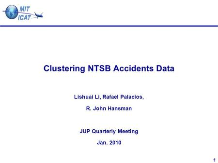 1 Clustering NTSB Accidents Data Lishuai Li, Rafael Palacios, R. John Hansman JUP Quarterly Meeting Jan. 2010.
