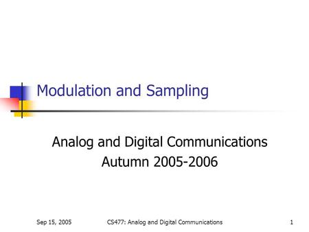 Sep 15, 2005CS477: Analog and Digital Communications1 Modulation and Sampling Analog and Digital Communications Autumn 2005-2006.