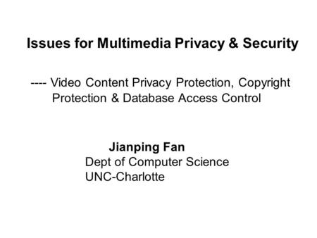 Issues for Multimedia Privacy & Security ---- Video Content Privacy Protection, Copyright Protection & Database Access Control Jianping Fan Dept of Computer.