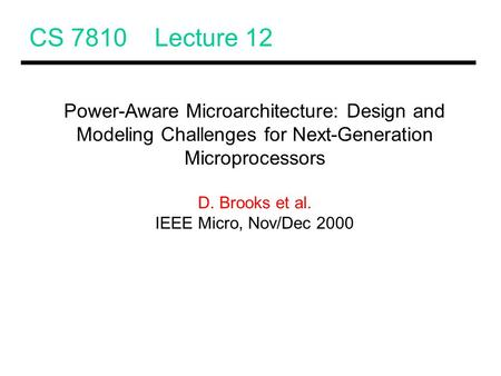 CS 7810 Lecture 12 Power-Aware Microarchitecture: Design and Modeling Challenges for Next-Generation Microprocessors D. Brooks et al. IEEE Micro, Nov/Dec.