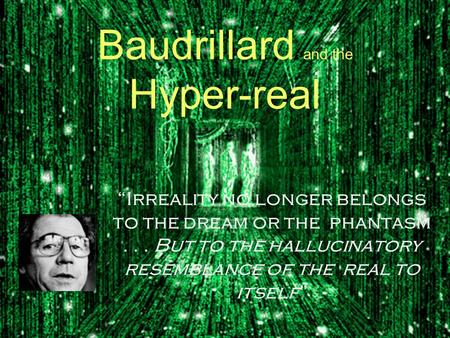 "Baudrillard and the Hyper-real ""Irreality no longer belongs to the dream or the phantasm... But to the hallucinatory resemblance of the real to itself"""