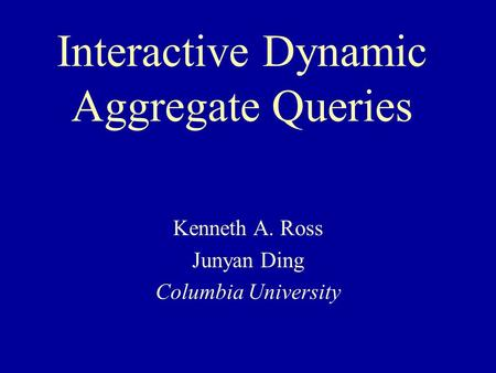 Interactive Dynamic Aggregate Queries Kenneth A. Ross Junyan Ding Columbia University.